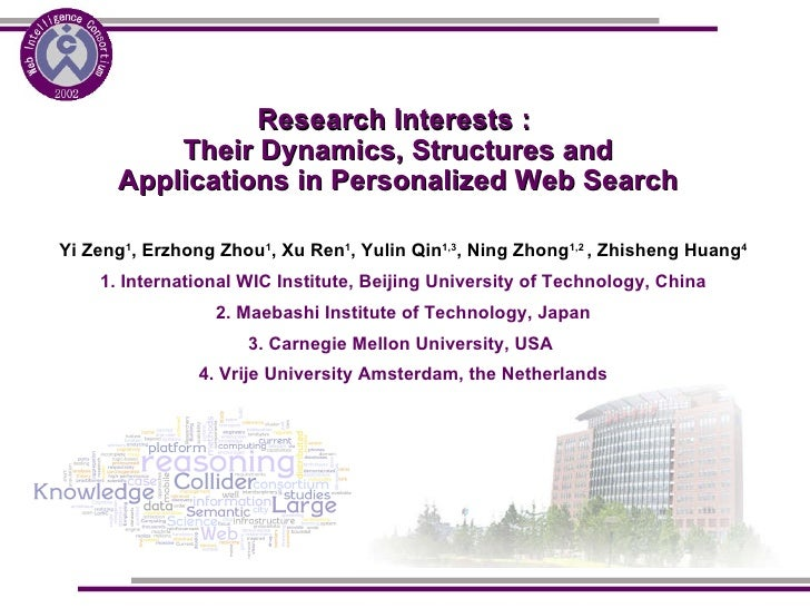Research Interests :  Their Dynamics, Structures and Applications in Personalized Web Search Yi Zeng 1 , Erzhong Zhou 1 , ...