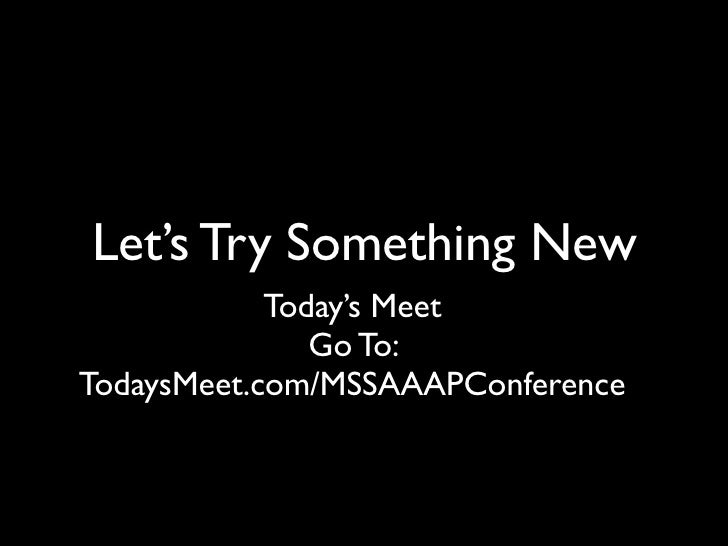 Let's Try Something New            Today's Meet               Go To:TodaysMeet.com/MSSAAAPConference