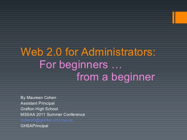 Web 2.0 for Administrators: For beginners … from a beginner By Maureen Cohen Assistant Principal Grafton High School MSSAA...