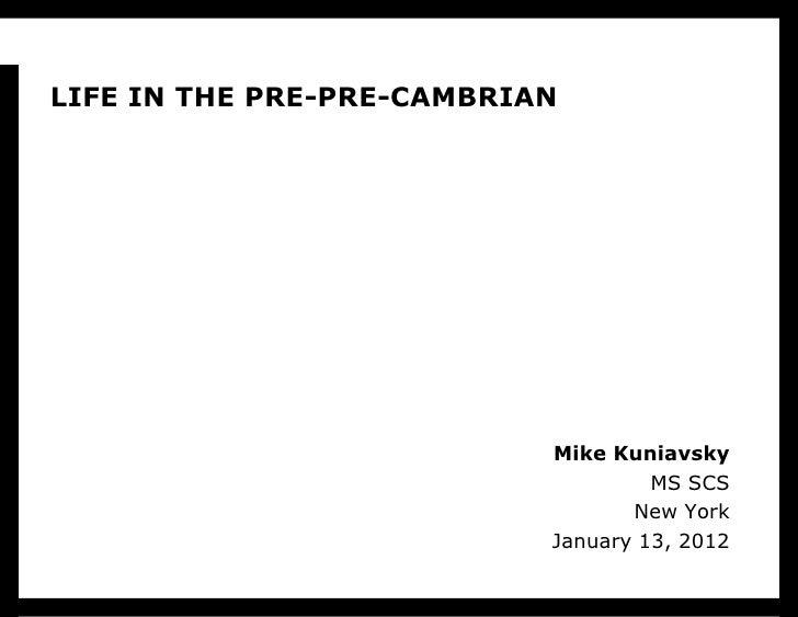 LIFE IN THE PRE-PRE-CAMBRIAN<br />Mike KuniavskyMS SCSNew YorkJanuary 13, 2012<br />