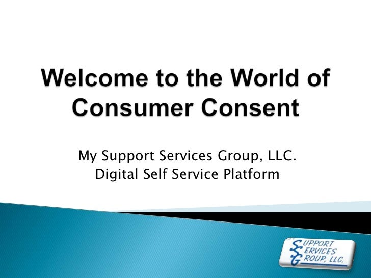 Welcome to the World of Consumer Consent<br />My Support Services Group, LLC. <br />Digital Self Service Platform<br />