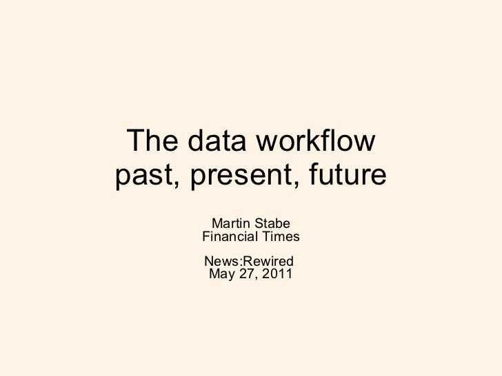 The data workflow past, present, future Martin Stabe Financial Times News:Rewired  May 27, 2011
