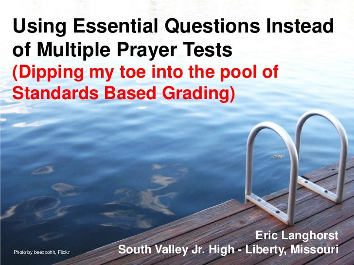 Using Essential Questions Insteadof Multiple Prayer Tests(Dipping my toe into the pool ofStandards Based Grading)         ...