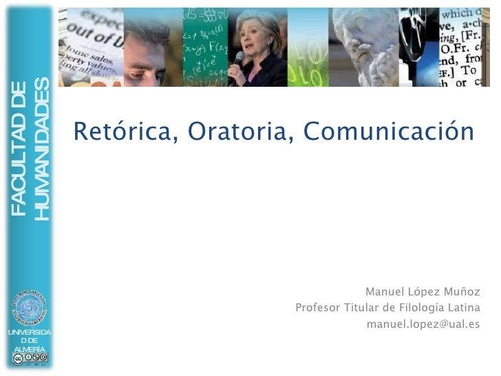 Retórica, Oratoria, Comunicación Manuel López Muñoz Profesor Titular de Filología Latina [email_address]