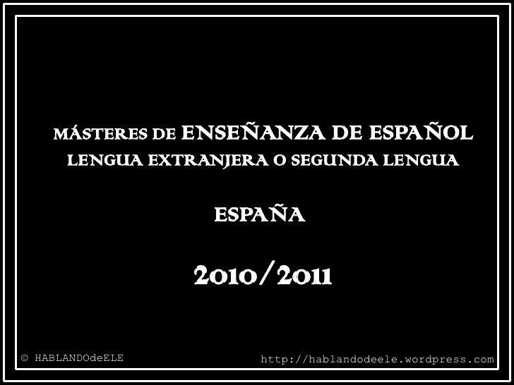 MÁSTERES DE ENSEÑANZA DE ESPAÑOL LENGUA EXTRANJERA O SEGUNDA LENGUA<br />ESPAÑA<br />2010/2011<br />© HABLANDOdeELE<br />h...