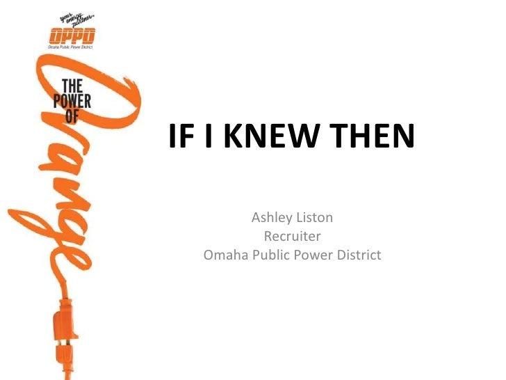 If I Knew Then<br />Ashley Liston<br />Recruiter<br />Omaha Public Power District<br />