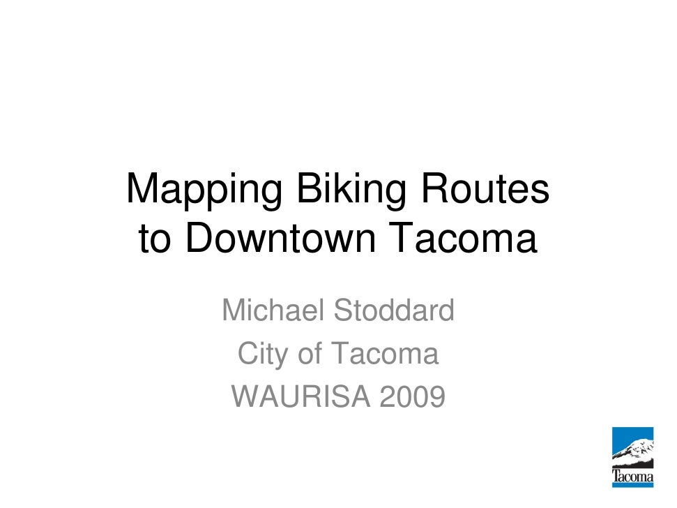 Mapping Biking Routes to Downtown Tacoma     Michael Stoddard      City of Tacoma     WAURISA 2009