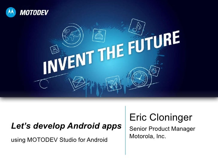 Let's develop Android apps using MOTODEV Studio for Android Eric Cloninger Senior Product Manager Motorola, Inc.