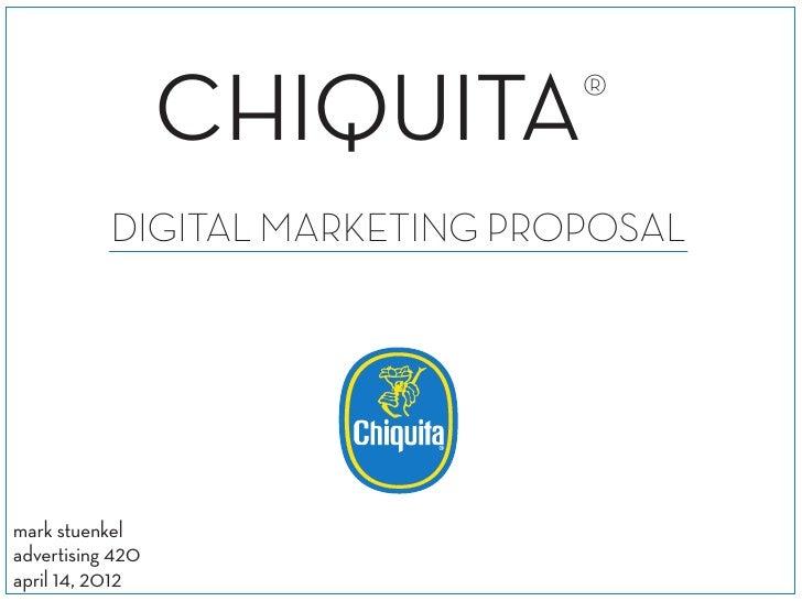 CHIQUITA®           DIGITAL MARKETING PROPOSALmark stuenkeladvertising 420april 14, 2012