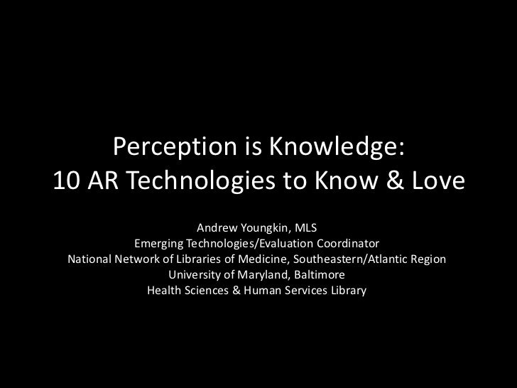 Perception is Knowledge:10 AR Technologies to Know & Love                         Andrew Youngkin, MLS             Emergin...