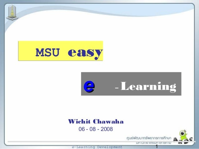 1e-Learning Development – Learning Wichit Chawaha 06 - 08 - 2008 ee MSU easy