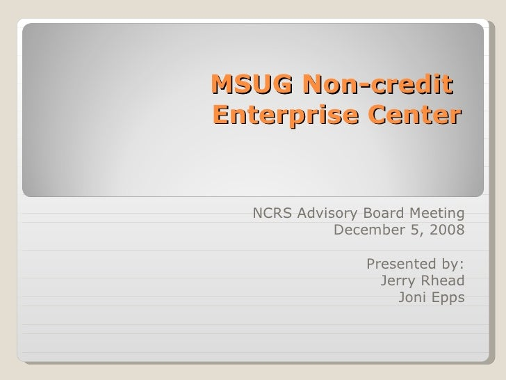 MSUG Non-credit  Enterprise Center NCRS Advisory Board Meeting December 5, 2008 Presented by: Jerry Rhead Joni Epps