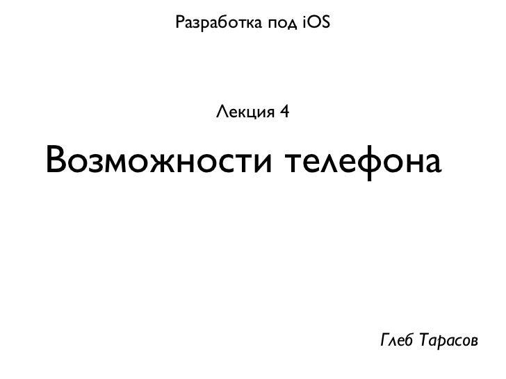 Разработка под iOS          Лекция 4Возможности телефона                           Глеб Тарасов