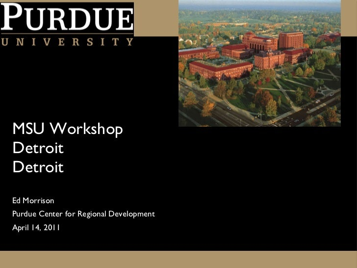 MSU Workshop  Detroit Detroit <ul><li>Ed Morrison </li></ul><ul><li>Purdue Center for Regional Development </li></ul><ul><...
