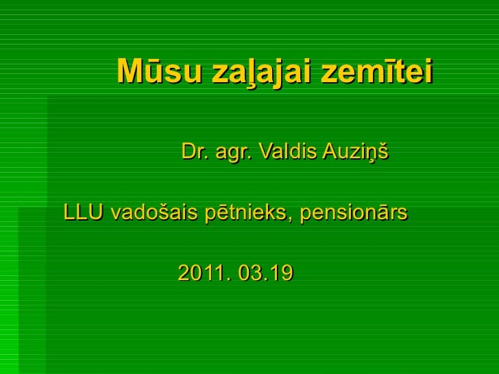 Mūsu zaļajai zemītei Dr. agr. Valdis Auziņš LLU vadošais pētnieks, pensionārs 2011. 03.19