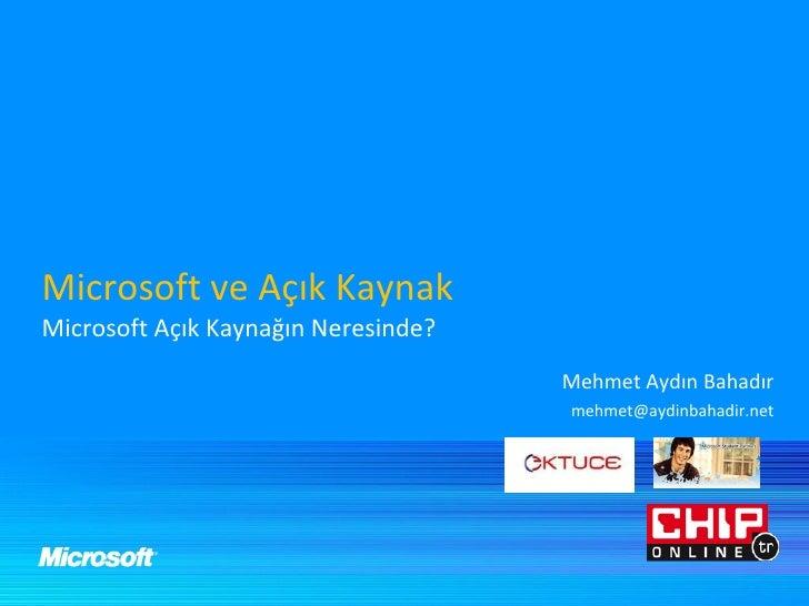 Microsoft ve Açık Kaynak Microsoft Açık Kaynağın Neresinde? Mehmet Aydın Bahadır [email_address]