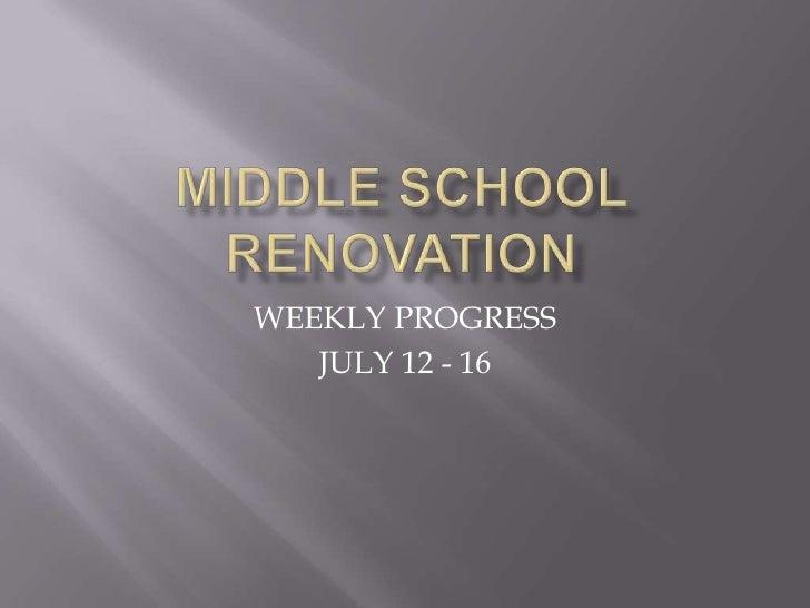 MIDDLE SCHOOL RENOVATION<br />WEEKLY PROGRESS<br />JULY 12 - 16<br />