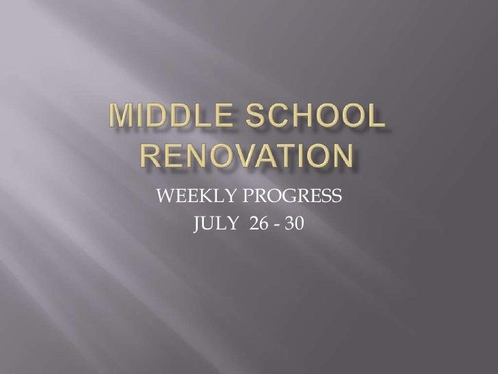 MIDDLE SCHOOL RENOVATION<br />WEEKLY PROGRESS<br />JULY  26 - 30<br />