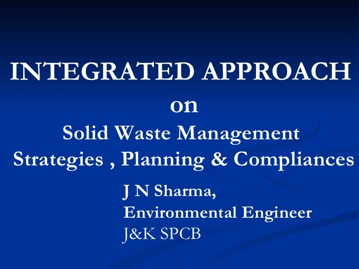 INTEGRATED APPROACH  on Solid Waste Management  Strategies , Planning & Compliances J N Sharma,  Environmental Engineer J&...