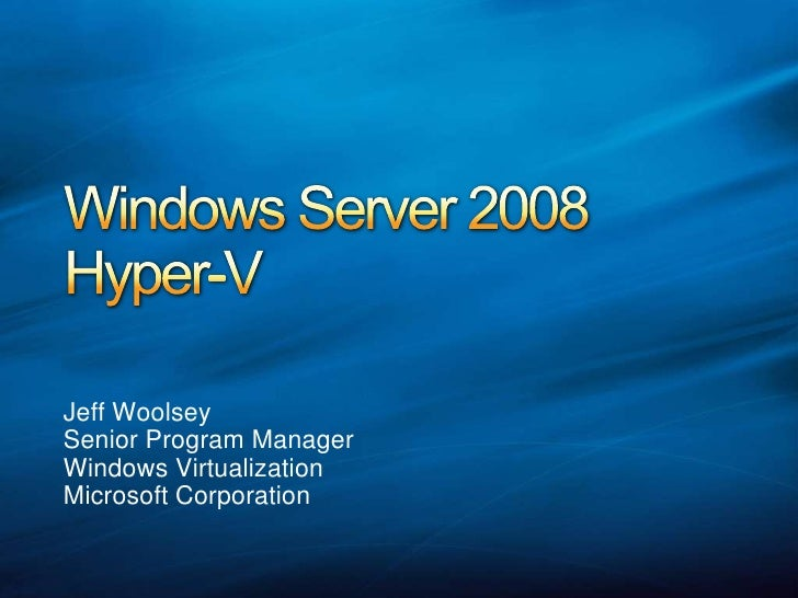 Windows Server 2008Hyper-V<br />Jeff Woolsey<br />Senior Program Manager<br />Windows Virtualization<br />Microsoft Corpor...