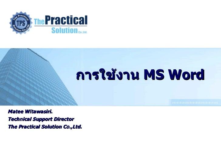 การใช้งาน   MS Word Matee Witawasiri. Technical Support Director The Practical Solution Co.,Ltd.