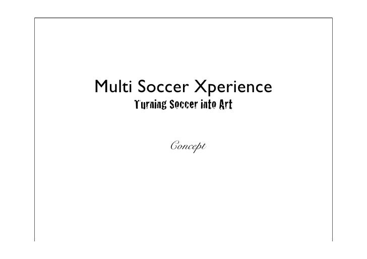 Multi Soccer Xperience    Turning Soccer into Art            Concept