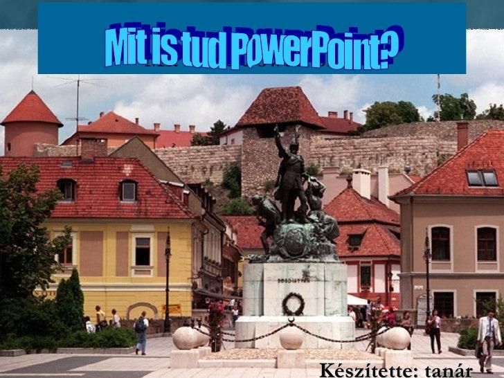 Mit is tud PowerPoint? Készítette: tanár Mit is tud PowerPoint?