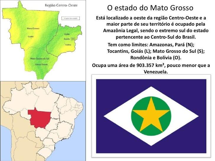 O estado do Mato Grosso<br />Está localizado a oeste da região Centro-Oeste e a maior parte de seu território é ocupado pe...