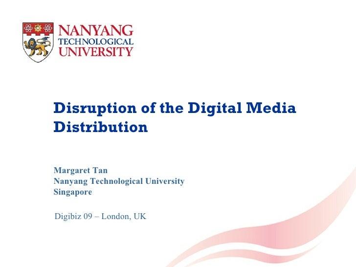 Disruption of the Digital Media Distribution Margaret Tan Nanyang Technological University Singapore Digibiz 09 – London, UK