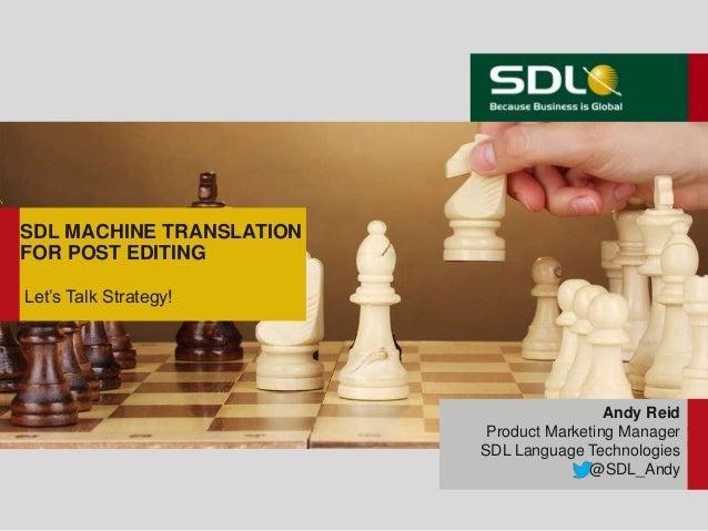 SDL MACHINE TRANSLATIONFOR POST EDITINGLet's Talk Strategy!Andy ReidProduct Marketing ManagerSDL Language Technologies@SDL...