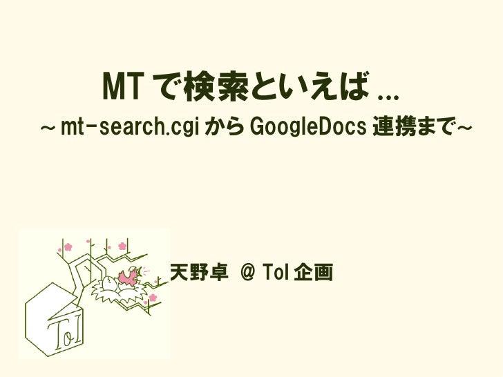 MT で検索といえば ... ~ mt-search.cgi から GoogleDocs 連携まで~               天野卓 @ ToI 企画