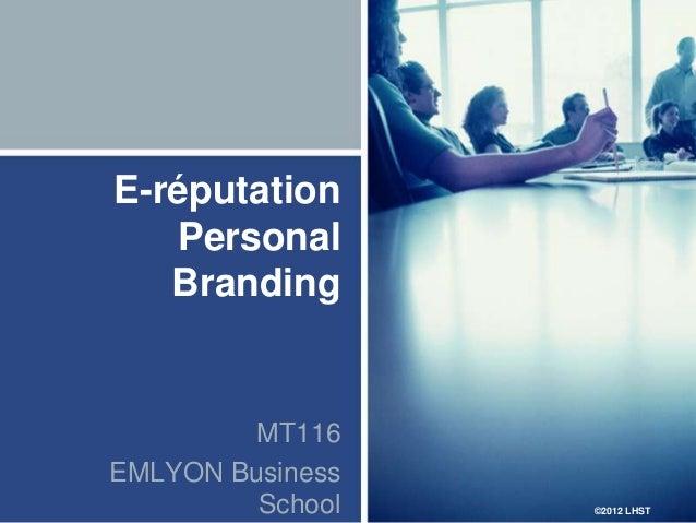 E-réputation   Personal   Branding         MT116EMLYON Business         School   ©2012 LHST