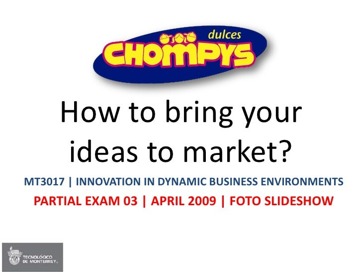 How to bring your      ideas to market? MT3017 | INNOVATION IN DYNAMIC BUSINESS ENVIRONMENTS  PARTIAL EXAM 03 | APRIL 2009...