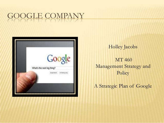 GOOGLE COMPANY Holley Jacobs MT 460 Management Strategy and Policy A Strategic Plan of Google