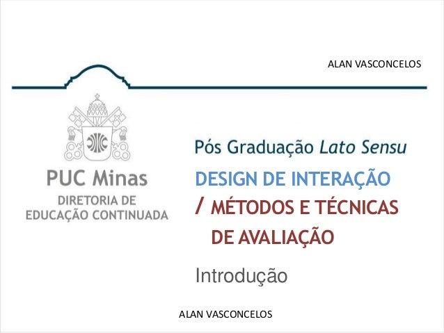 ALAN VASCONCELOS  DESIGN DE INTERAÇÃO  / MÉTODOS E TÉCNICAS    DE AVALIAÇÃO  IntroduçãoALAN VASCONCELOS