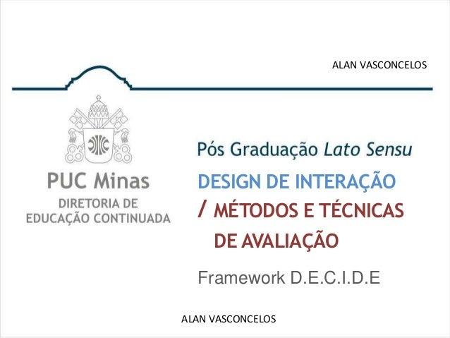 ALAN VASCONCELOS  DESIGN DE INTERAÇÃO  / MÉTODOS E TÉCNICAS    DE AVALIAÇÃO  Framework D.E.C.I.D.EALAN VASCONCELOS