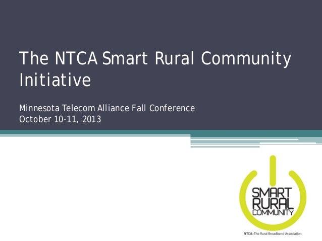 The NTCA Smart Rural Community Initiative Minnesota Telecom Alliance Fall Conference October 10-11, 2013