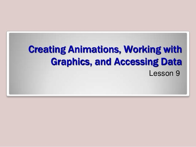 Creating Animations, Working with Graphics, and Accessing Data Lesson 9