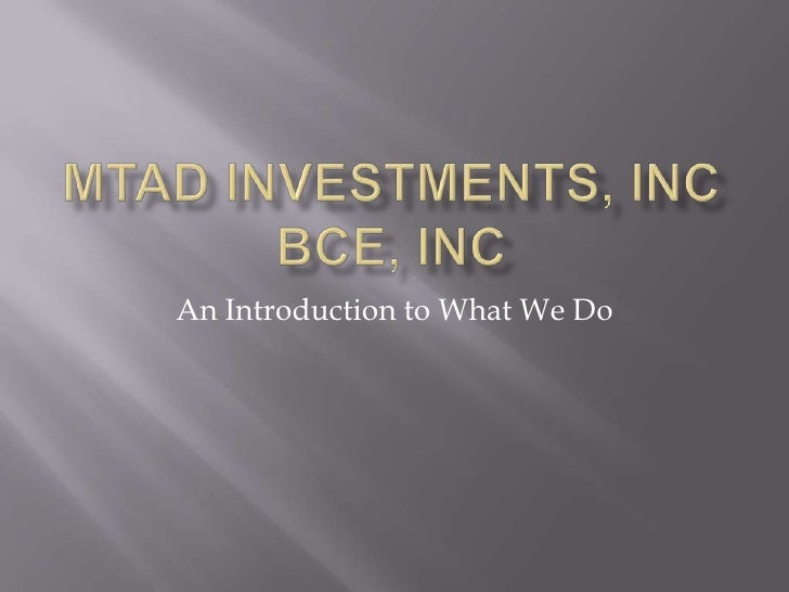 MTAD Investments, IncBCE, Inc<br />An Introduction to What We Do<br />