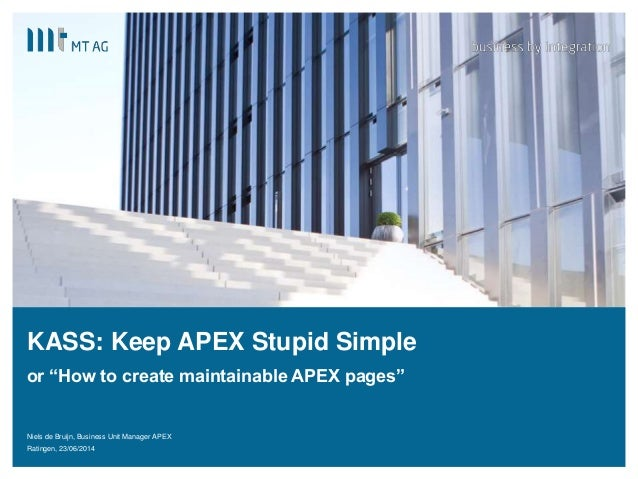 "| KASS: Keep APEX Stupid Simple or ""How to create maintainable APEX pages"" Niels de Bruijn, Business Unit Manager APEX Rat..."