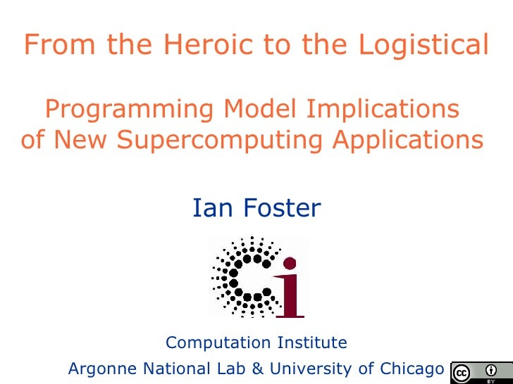 From the Heroic to the Logistical Programming Model Implications  of New Supercomputing Applications  Ian Foster Computati...