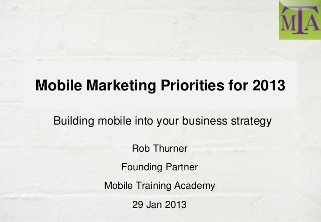 Mobile Marketing Priorities for 2013  Building mobile into your business strategy                 Rob Thurner             ...