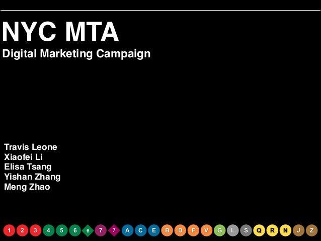 NYC MTA Digital Marketing Campaign  Travis Leone! Xiaofei Li! Elisa Tsang! Yishan Zhang! Meng Zhao  1  2  3  4  5  6  6  7...