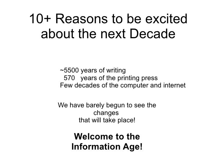 10+ Reasons to be excited about the next Decade ~5500 years of writing 570  years of the printing press Few decades of the...