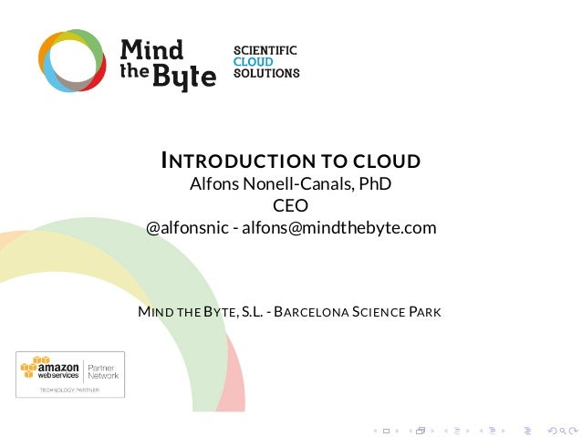 INTRODUCTION TO CLOUD  Alfons Nonell-Canals, PhD CEO @alfonsnic - alfons@mindthebyte.com  MIND THE BYTE, S.L. - BARCELONA ...