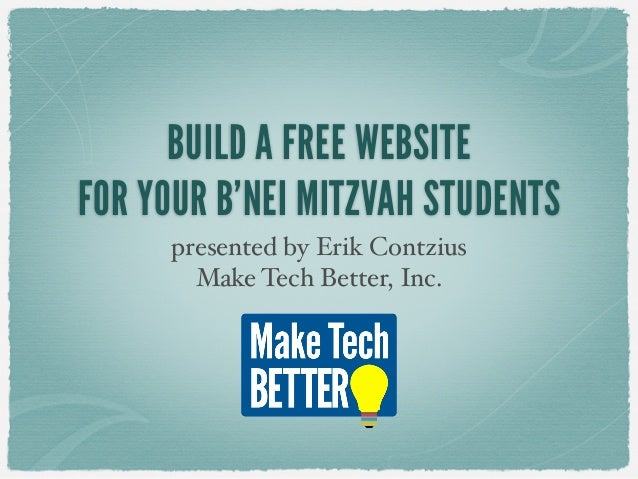 BUILD A FREE WEBSITE FOR YOUR B'NEI MITZVAH STUDENTS presented by Erik Contzius Make Tech Better, Inc.