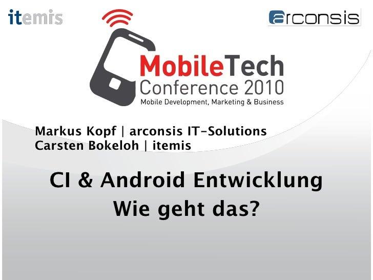 Markus Kopf | arconsis IT-Solutions Carsten Bokeloh | itemis    CI & Android Entwicklung         Wie geht das?