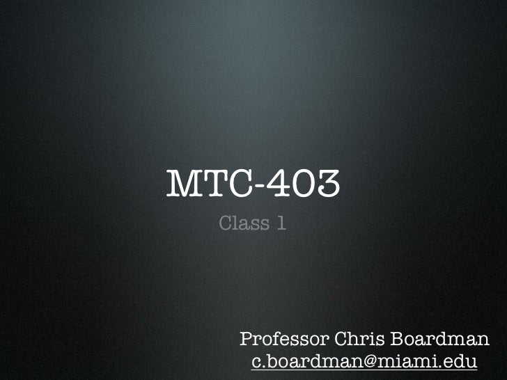 MTC-403  Class 1    Professor Chris Boardman     c.boardman@miami.edu