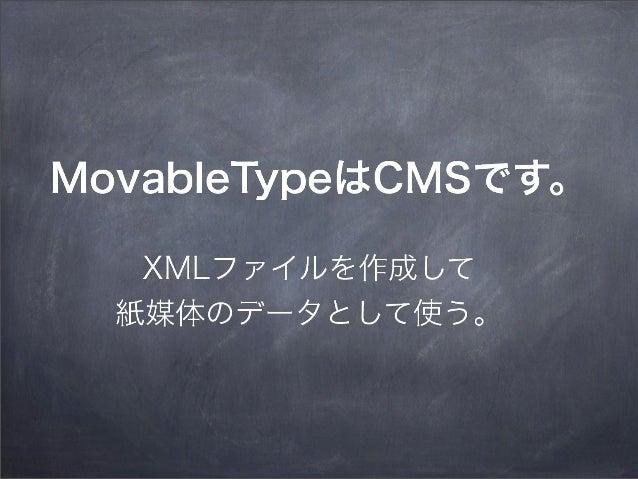 MovableTypeはCMSです。 XMLファイルを作成して 紙媒体のデータとして使う。