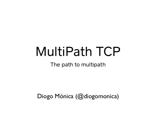 MultiPath TCP The path to multipath Diogo Mónica (@diogomonica)